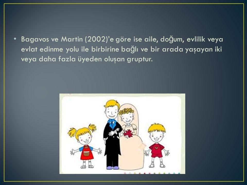 Bagavos ve Martin (2002)'e göre ise aile, do ğ um, evlilik veya evlat edinme yolu ile birbirine ba ğ lı ve bir arada yaşayan iki veya daha fazla üyeden oluşan gruptur.