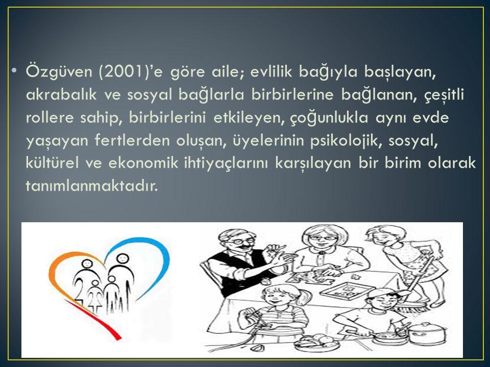 Özgüven (2001)'e göre aile; evlilik ba ğ ıyla başlayan, akrabalık ve sosyal ba ğ larla birbirlerine ba ğ lanan, çeşitli rollere sahip, birbirlerini etkileyen, ço ğ unlukla aynı evde yaşayan fertlerden oluşan, üyelerinin psikolojik, sosyal, kültürel ve ekonomik ihtiyaçlarını karşılayan bir birim olarak tanımlanmaktadır.