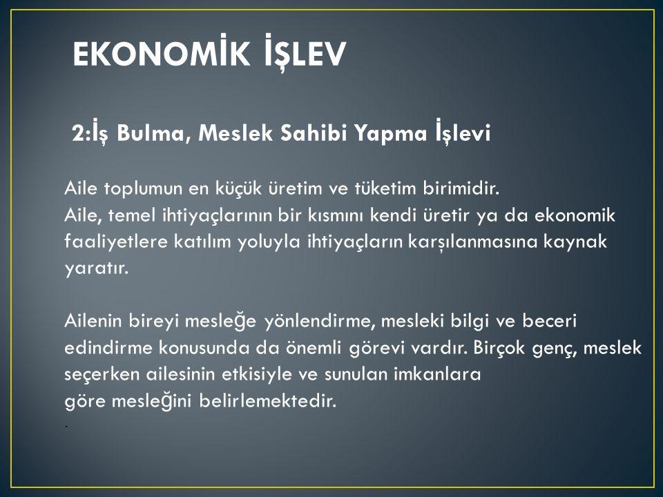 EKONOM İ K İ ŞLEV Aile toplumun en küçük üretim ve tüketim birimidir. Aile, temel ihtiyaçlarının bir kısmını kendi üretir ya da ekonomik faaliyetlere