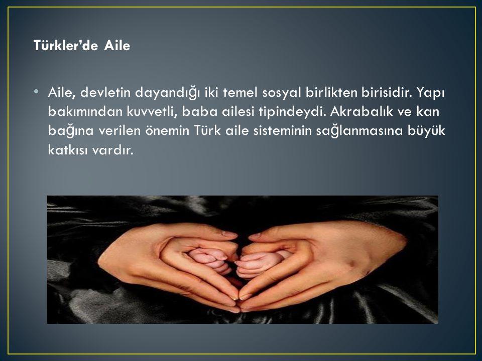 Türkler'de Aile Aile, devletin dayandı ğ ı iki temel sosyal birlikten birisidir. Yapı bakımından kuvvetli, baba ailesi tipindeydi. Akrabalık ve kan ba