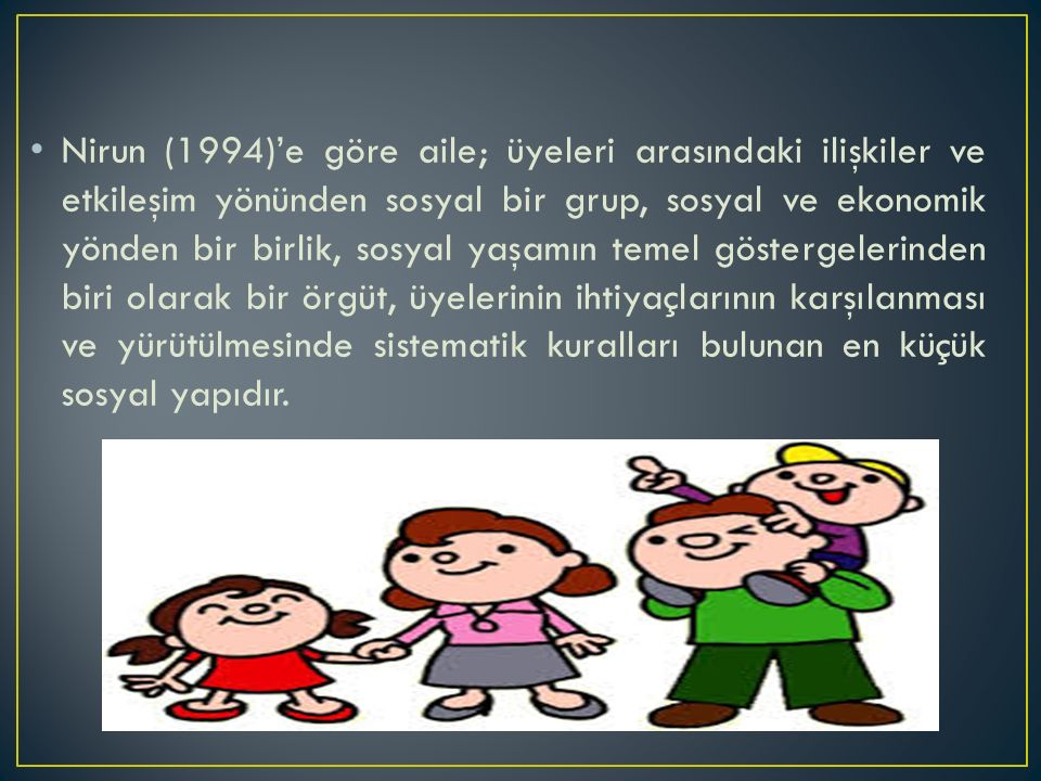 Nirun (1994)'e göre aile; üyeleri arasındaki ilişkiler ve etkileşim yönünden sosyal bir grup, sosyal ve ekonomik yönden bir birlik, sosyal yaşamın temel göstergelerinden biri olarak bir örgüt, üyelerinin ihtiyaçlarının karşılanması ve yürütülmesinde sistematik kuralları bulunan en küçük sosyal yapıdır.