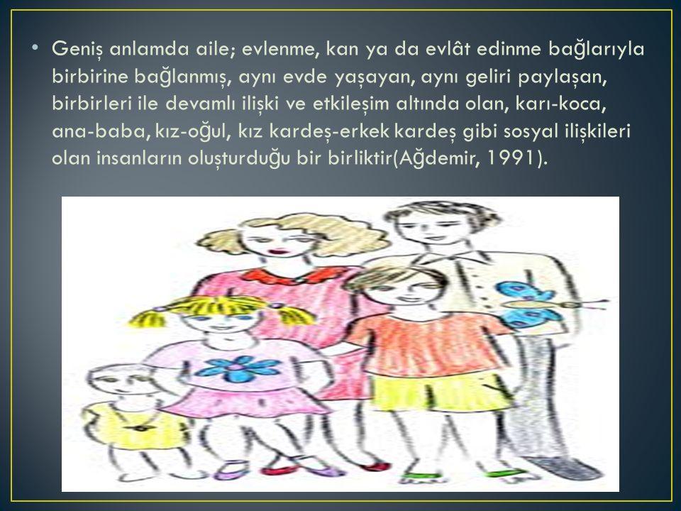 Geniş anlamda aile; evlenme, kan ya da evlât edinme ba ğ larıyla birbirine ba ğ lanmış, aynı evde yaşayan, aynı geliri paylaşan, birbirleri ile devamlı ilişki ve etkileşim altında olan, karı-koca, ana-baba, kız-o ğ ul, kız kardeş-erkek kardeş gibi sosyal ilişkileri olan insanların oluşturdu ğ u bir birliktir(A ğ demir, 1991).