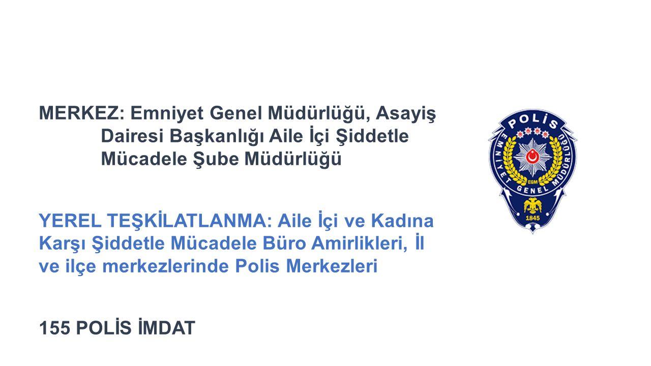 KADINA YÖNELİK ŞİDDETLE İLE İLGİLİ POLİS BİRİMLERİ MERKEZ: Emniyet Genel Müdürlüğü, Asayiş Dairesi Başkanlığı Aile İçi Şiddetle Mücadele Şube Müdürlüğü YEREL TEŞKİLATLANMA: Aile İçi ve Kadına Karşı Şiddetle Mücadele Büro Amirlikleri, İl ve ilçe merkezlerinde Polis Merkezleri 155 POLİS İMDAT