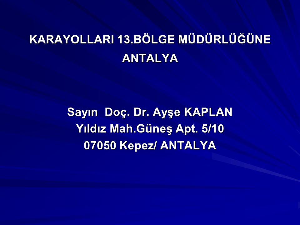 KARAYOLLARI 13.BÖLGE MÜDÜRLÜĞÜNE ANTALYA Sayın Doç. Dr. Ayşe KAPLAN Yıldız Mah.Güneş Apt. 5/10 07050 Kepez/ ANTALYA