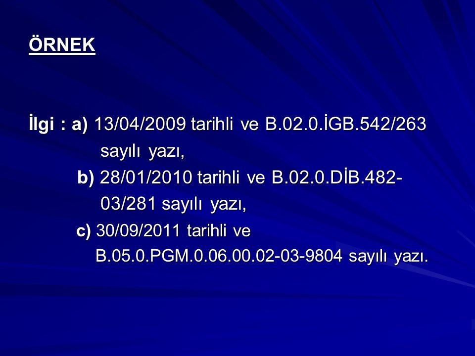 ÖRNEK İlgi : a) 13/04/2009 tarihli ve B.02.0.İGB.542/263 sayılı yazı, sayılı yazı, b) 28/01/2010 tarihli ve B.02.0.DİB.482- b) 28/01/2010 tarihli ve B.02.0.DİB.482- 03/281 sayılı yazı, 03/281 sayılı yazı, c) 30/09/2011 tarihli ve B.05.0.PGM.0.06.00.02-03-9804 sayılı yazı.