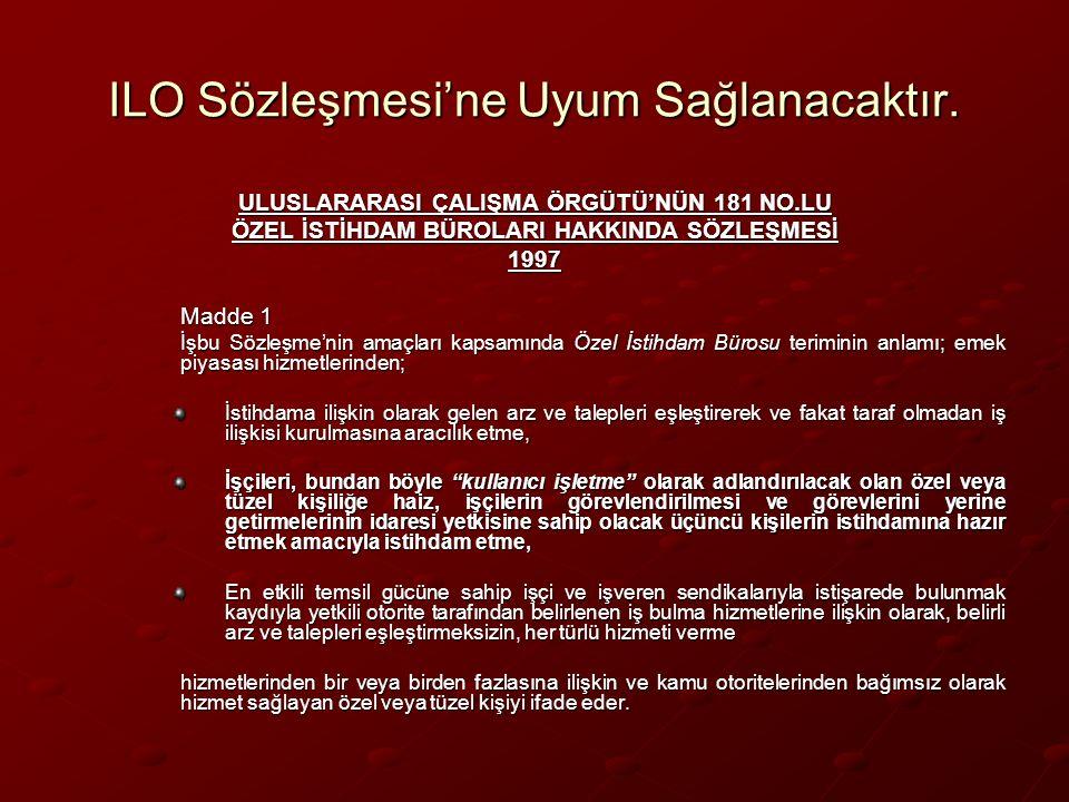 ILO Sözleşmesi'ne Uyum Sağlanacaktır. ULUSLARARASI ÇALIŞMA ÖRGÜTÜ'NÜN 181 NO.LU ÖZEL İSTİHDAM BÜROLARI HAKKINDA SÖZLEŞMESİ 1997 Madde 1 İşbu Sözleşme'
