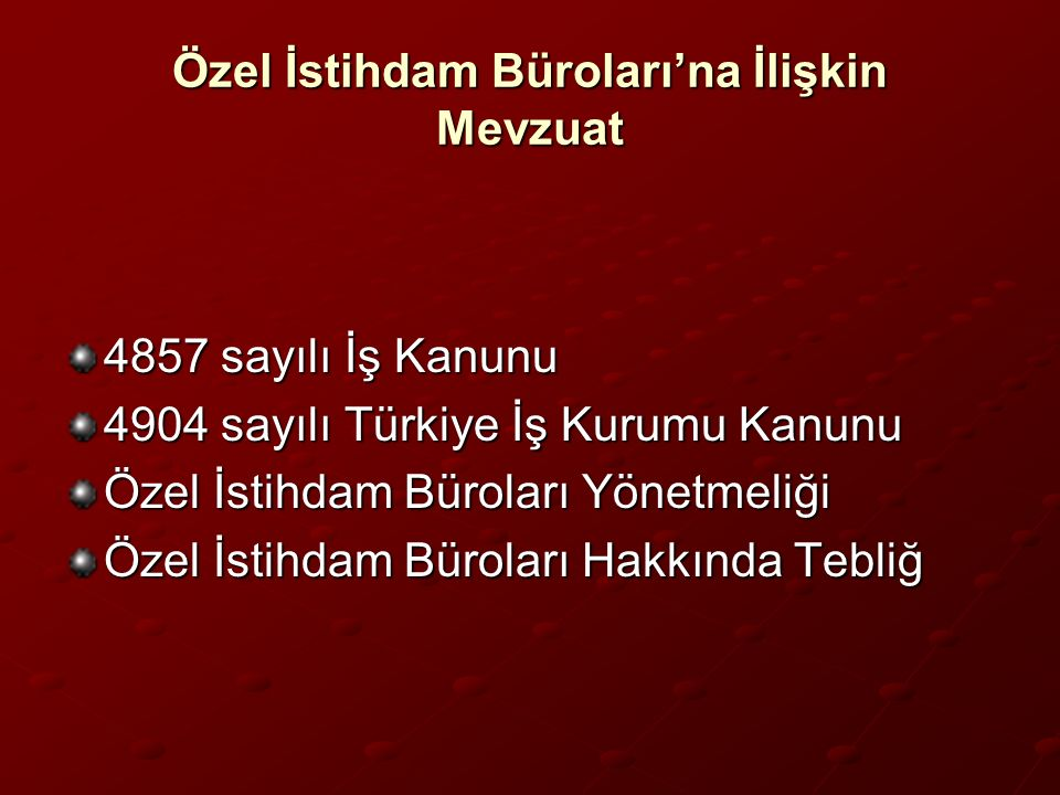 Özel İstihdam Büroları'na İlişkin Mevzuat 4857 sayılı İş Kanunu 4904 sayılı Türkiye İş Kurumu Kanunu Özel İstihdam Büroları Yönetmeliği Özel İstihdam Büroları Hakkında Tebliğ