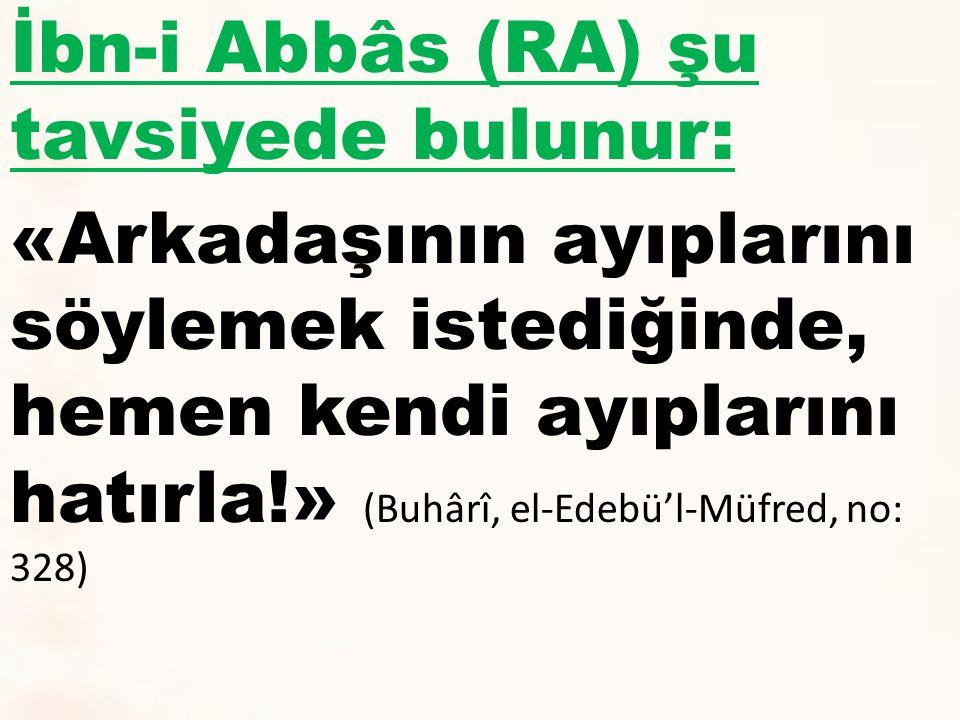 İbn-i Abbâs (RA) şu tavsiyede bulunur: «Arkadaşının ayıplarını söylemek istediğinde, hemen kendi ayıplarını hatırla!» (Buhârî, el-Edebü'l-Müfred, no: 328)
