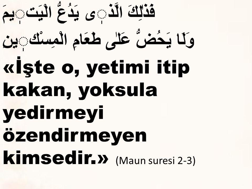 فَذٰلِكَ الَّذى يَدُعُّ الْيَتيمَ وَلَا يَحُضُّ عَلٰى طَعَامِ الْمِسْكينِ «İşte o, yetimi itip kakan, yoksula yedirmeyi özendirmeyen kimsedir.» (Maun suresi 2-3)