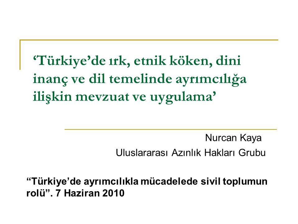 'Türkiye'de ırk, etnik köken, dini inanç ve dil temelinde ayrımcılığa ilişkin mevzuat ve uygulama' Nurcan Kaya Uluslararası Azınlık Hakları Grubu Türkiye'de ayrımcılıkla mücadelede sivil toplumun rolü .
