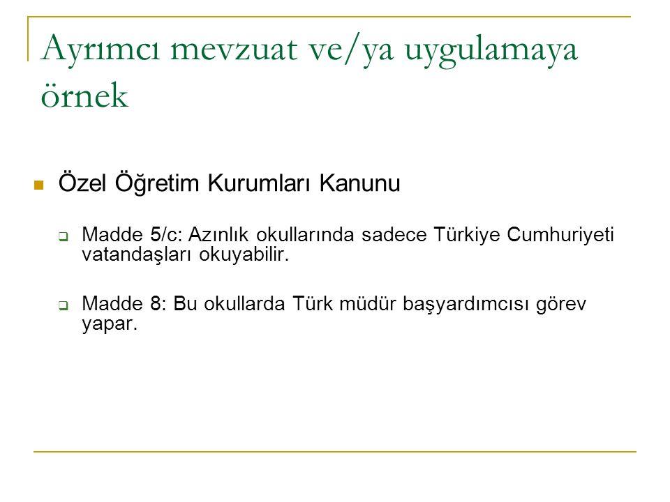 Ayrımcı mevzuat ve/ya uygulamaya örnek Özel Öğretim Kurumları Kanunu  Madde 5/c: Azınlık okullarında sadece Türkiye Cumhuriyeti vatandaşları okuyabilir.