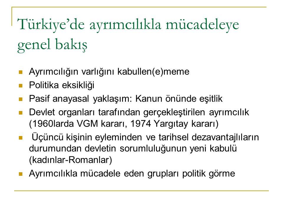 Türkiye'de ayrımcılıkla mücadeleye genel bakış Ayrımcılığın varlığını kabullen(e)meme Politika eksikliği Pasif anayasal yaklaşım: Kanun önünde eşitlik Devlet organları tarafından gerçekleştirilen ayrımcılık (1960larda VGM kararı, 1974 Yargıtay kararı) Üçüncü kişinin eyleminden ve tarihsel dezavantajlıların durumundan devletin sorumluluğunun yeni kabulü (kadınlar-Romanlar) Ayrımcılıkla mücadele eden grupları politik görme