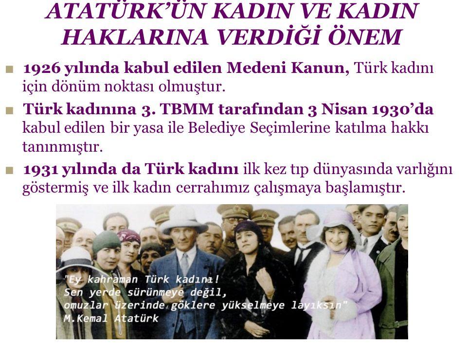 ATATÜRK'ÜN KADIN VE KADIN HAKLARINA VERDİĞİ ÖNEM ■ 1926 yılında kabul edilen Medeni Kanun, Türk kadını için dönüm noktası olmuştur. ■ Türk kadınına 3.