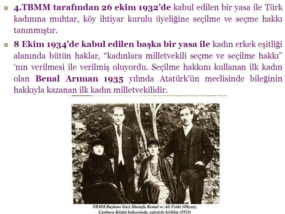 ■ 4.TBMM tarafından 26 ekim 1932'de kabul edilen bir yasa ile Türk kadınına muhtar, köy ihtiyar kurulu üyeliğine seçilme ve seçme hakkı tanınmıştır. ■