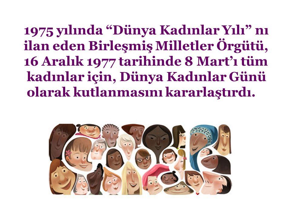 """1975 yılında """"Dünya Kadınlar Yılı"""" nı ilan eden Birleşmiş Milletler Örgütü, 16 Aralık 1977 tarihinde 8 Mart'ı tüm kadınlar için, Dünya Kadınlar Günü o"""