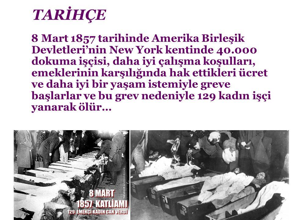 TARİHÇE 8 Mart 1857 tarihinde Amerika Birleşik Devletleri'nin New York kentinde 40.000 dokuma işçisi, daha iyi çalışma koşulları, emeklerinin karşılığında hak ettikleri ücret ve daha iyi bir yaşam istemiyle greve başlarlar ve bu grev nedeniyle 129 kadın işçi yanarak ölür…