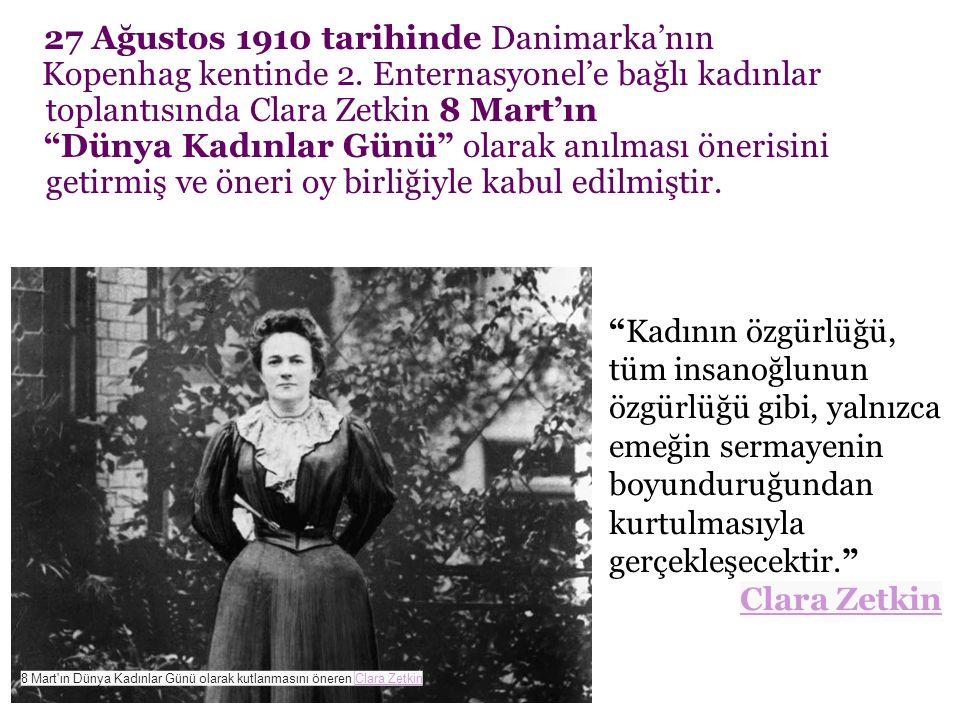 """27 Ağustos 1910 tarihinde Danimarka'nın Kopenhag kentinde 2. Enternasyonel'e bağlı kadınlar toplantısında Clara Zetkin 8 Mart'ın """"Dünya Kadınlar Günü"""""""