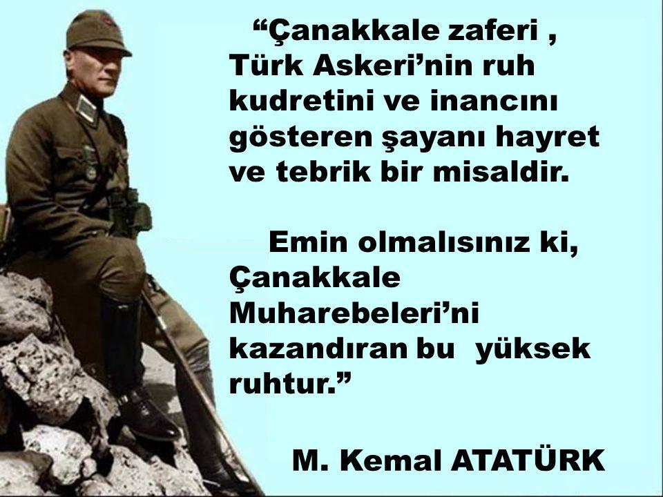 Çanakkale zaferi, Türk Askeri'nin ruh kudretini ve inancını gösteren şayanı hayret ve tebrik bir misaldir.