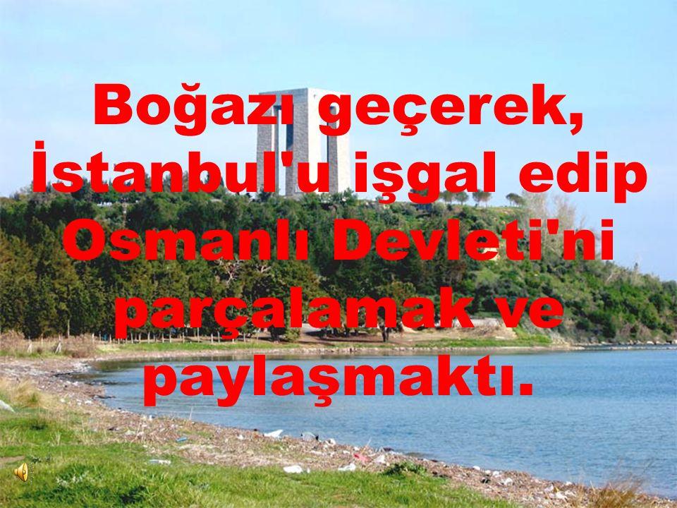 Boğazı geçerek, İstanbul u işgal edip Osmanlı Devleti ni parçalamak ve paylaşmaktı.