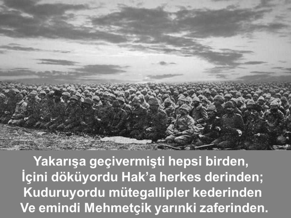 . Yakarışa geçivermişti hepsi birden, İçini döküyordu Hak'a herkes derinden; Kuduruyordu mütegallipler kederinden Ve emindi Mehmetçik yarınki zaferinden.