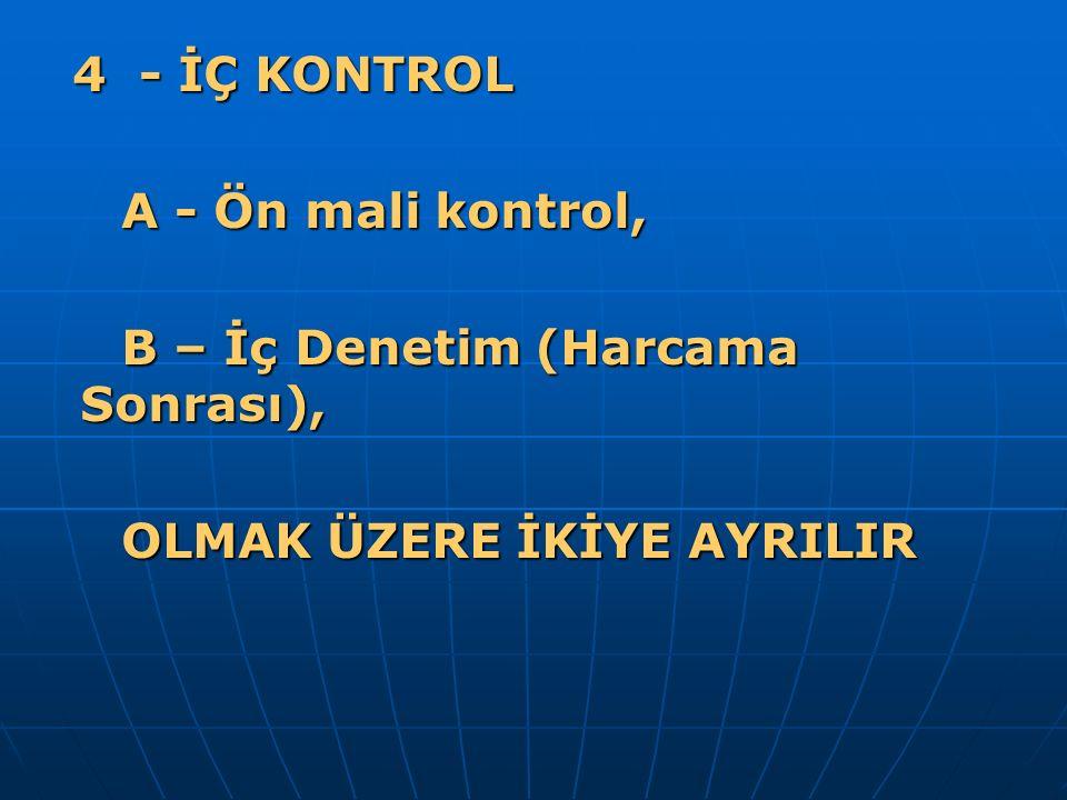4 - İÇ KONTROL 4 - İÇ KONTROL A - Ön mali kontrol, A - Ön mali kontrol, B – İç Denetim (Harcama Sonrası), B – İç Denetim (Harcama Sonrası), OLMAK ÜZERE İKİYE AYRILIR OLMAK ÜZERE İKİYE AYRILIR