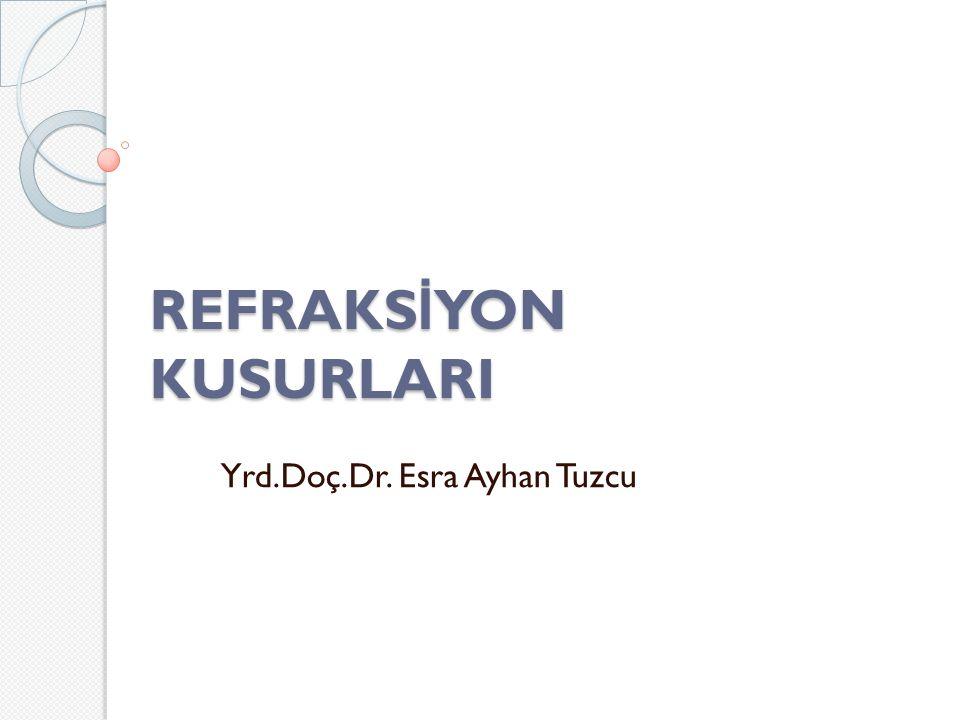 REFRAKS İ YON KUSURLARI Yrd.Doç.Dr. Esra Ayhan Tuzcu