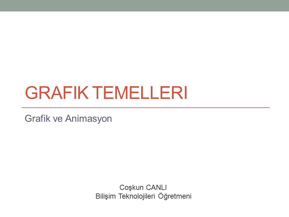 GRAFIK TEMELLERI Grafik ve Animasyon Coşkun CANLI Bilişim Teknolojileri Öğretmeni