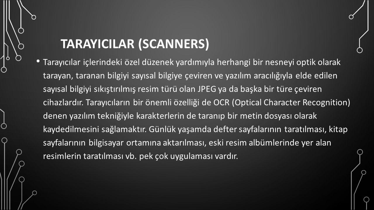TARAYICILAR (SCANNERS) Tarayıcılar içlerindeki özel düzenek yardımıyla herhangi bir nesneyi optik olarak tarayan, taranan bilgiyi sayısal bilgiye çeviren ve yazılım aracılığıyla elde edilen sayısal bilgiyi sıkıştırılmış resim türü olan JPEG ya da başka bir türe çeviren cihazlardır.