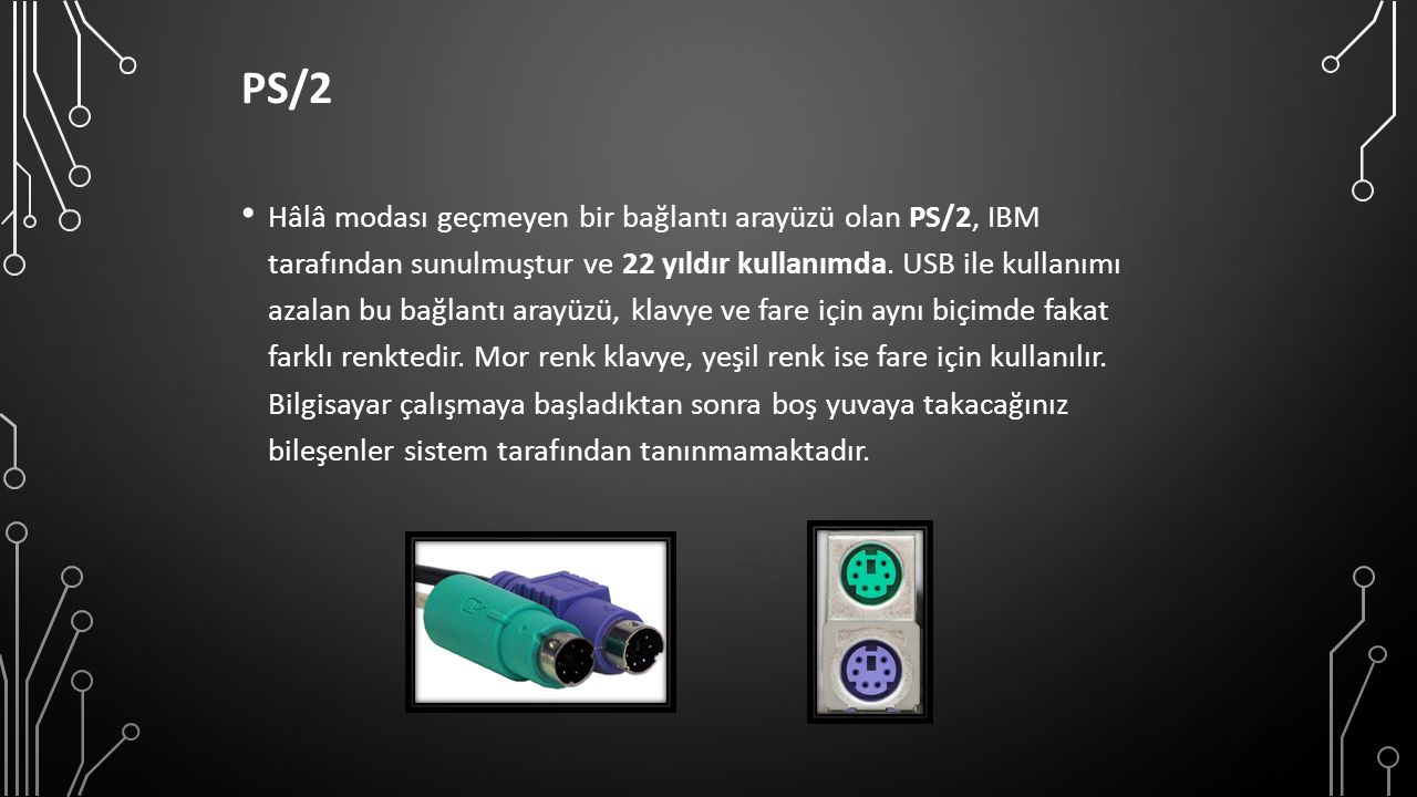 PS/2 Hâlâ modası geçmeyen bir bağlantı arayüzü olan PS/2, IBM tarafından sunulmuştur ve 22 yıldır kullanımda.