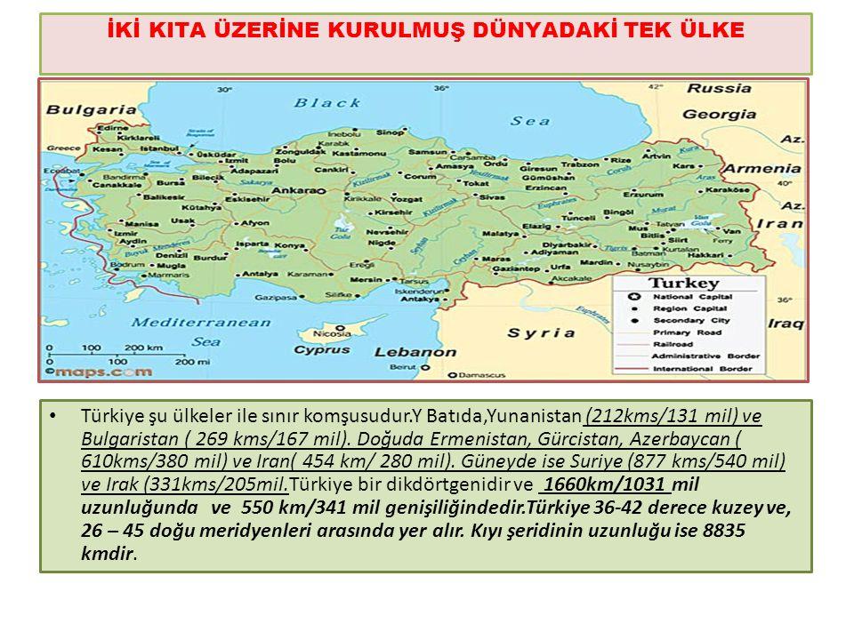 İKİ KITA ÜZERİNE KURULMUŞ DÜNYADAKİ TEK ÜLKE Türkiye şu ülkeler ile sınır komşusudur.Y Batıda,Yunanistan (212kms/131 mil) ve Bulgaristan ( 269 kms/167 mil).