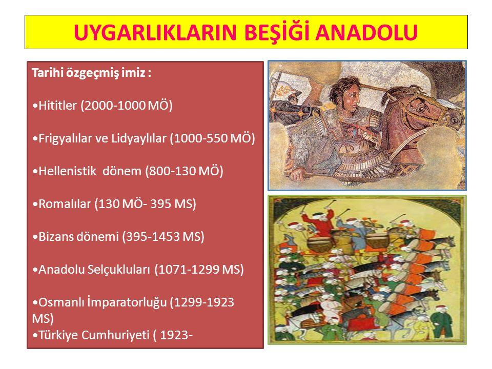 UYGARLIKLARIN BEŞİĞİ ANADOLU Tarihi özgeçmiş imiz : Hititler (2000-1000 MÖ) Frigyalılar ve Lidyaylılar (1000-550 MÖ) Hellenistik dönem (800-130 MÖ) Romalılar (130 MÖ- 395 MS) Bizans dönemi (395-1453 MS) Anadolu Selçukluları (1071-1299 MS) Osmanlı İmparatorluğu (1299-1923 MS) Türkiye Cumhuriyeti ( 1923-