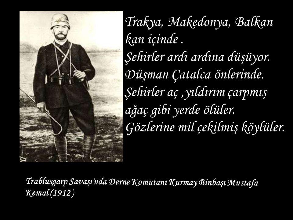 Trablusgarp Savaşı'nda Derne Komutanı Kurmay Binbaşı Mustafa Kemal (1912 ) Trakya, Makedonya, Balkan kan içinde. Şehirler ardı ardına düşüyor. Düşman