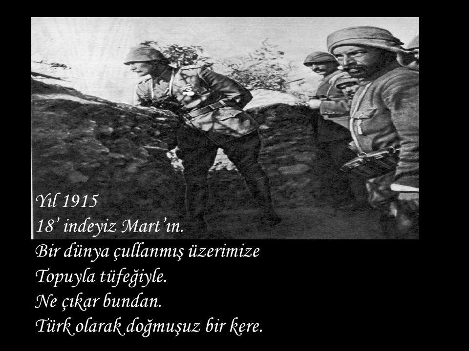 Yıl 1915 18' indeyiz Mart'ın. Bir dünya çullanmış üzerimize Topuyla tüfeğiyle. Ne çıkar bundan. Türk olarak doğmuşuz bir kere.