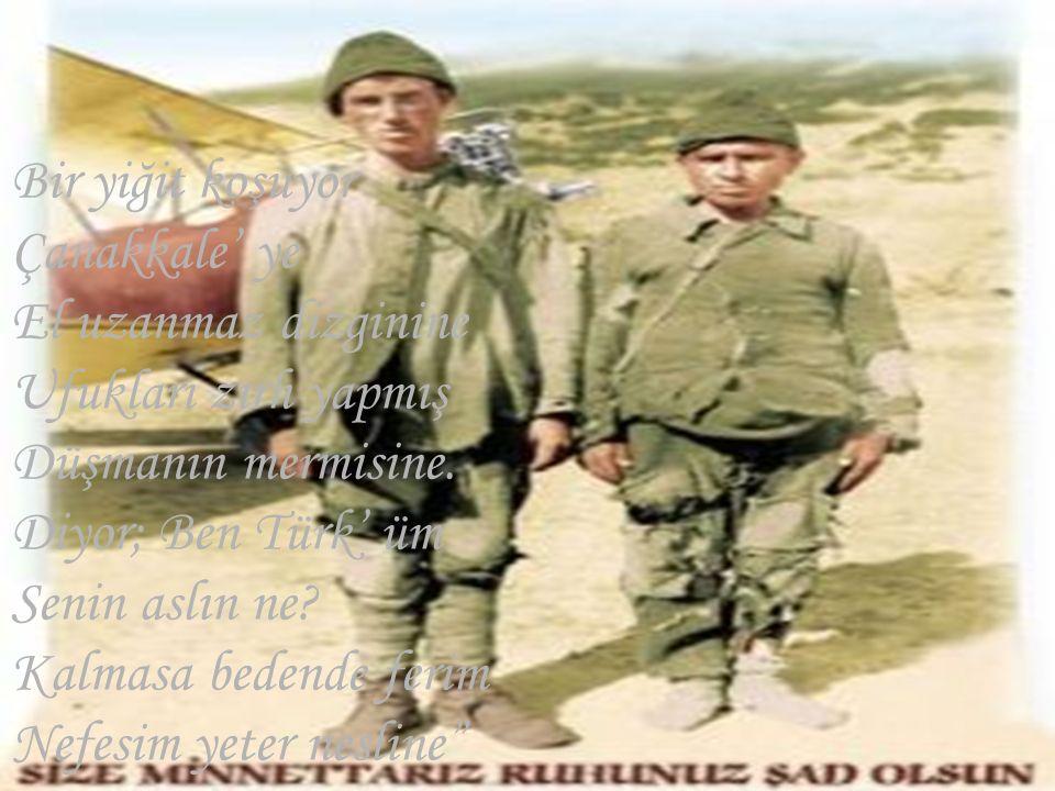 Bir yiğit koşuyor Çanakkale' ye El uzanmaz dizginine Ufukları zırh yapmış Düşmanın mermisine. Diyor; Ben Türk' üm Senin aslın ne? Kalmasa bedende feri