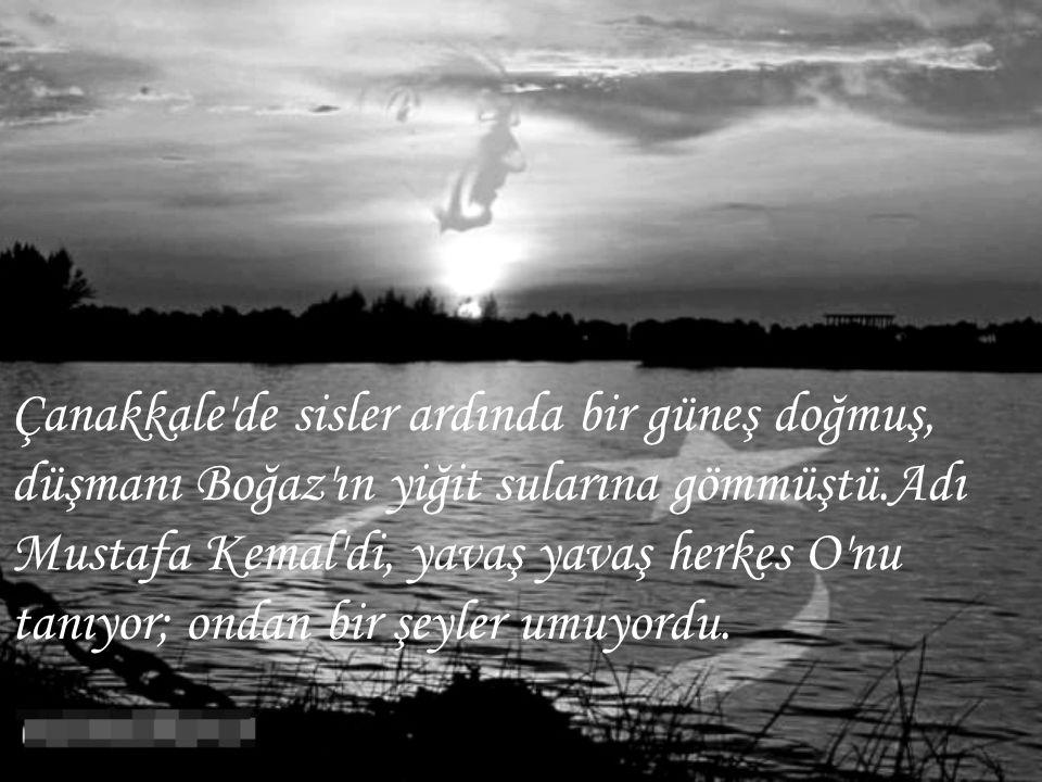 Çanakkale'de sisler ardında bir güneş doğmuş, düşmanı Boğaz'ın yiğit sularına gömmüştü.Adı Mustafa Kemal'di, yavaş yavaş herkes O'nu tanıyor; ondan bi