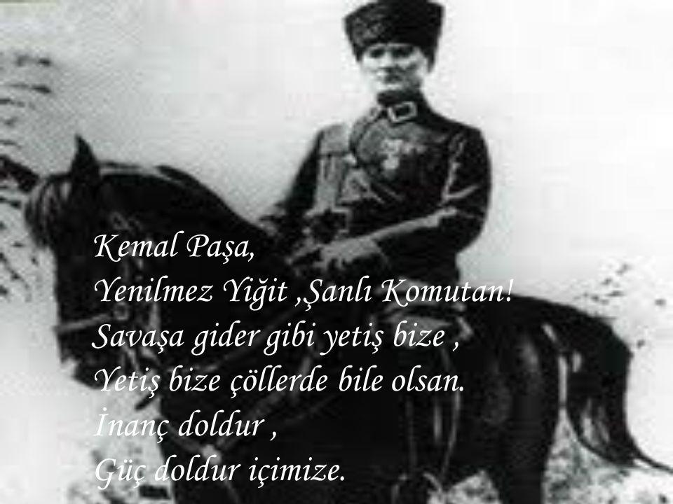 Kemal Paşa, Yenilmez Yiğit,Şanlı Komutan! Savaşa gider gibi yetiş bize, Yetiş bize çöllerde bile olsan. İnanç doldur, Güç doldur içimize.