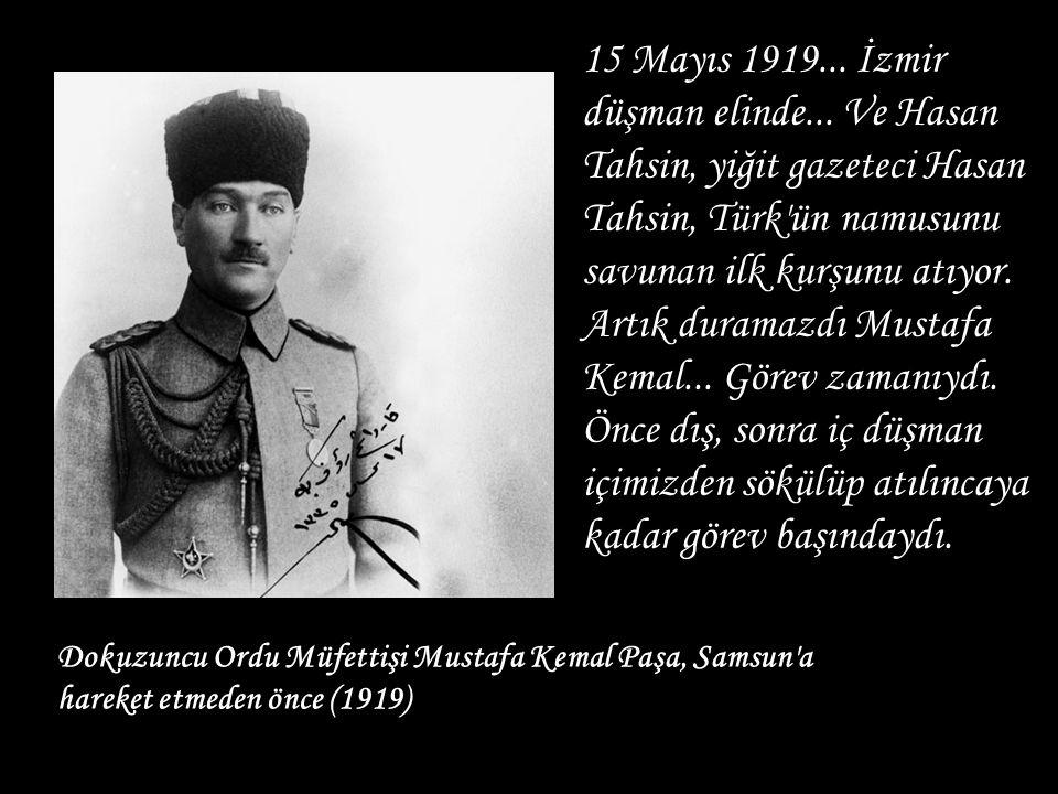 Dokuzuncu Ordu Müfettişi Mustafa Kemal Paşa, Samsun'a hareket etmeden önce (1919) 15 Mayıs 1919... İzmir düşman elinde... Ve Hasan Tahsin, yiğit gazet