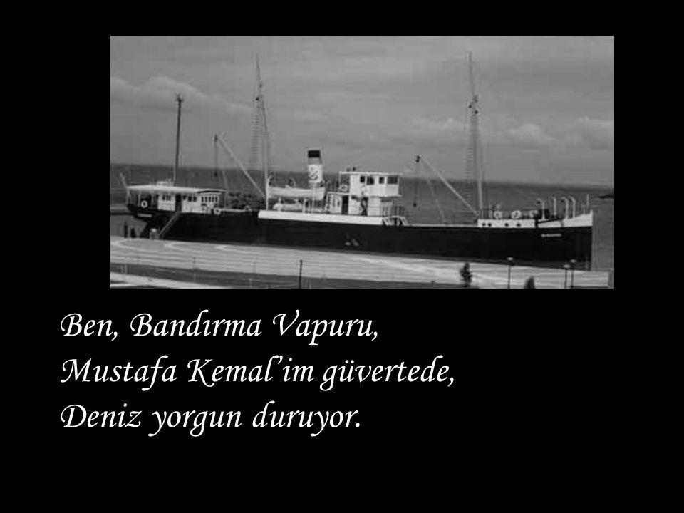 Ben, Bandırma Vapuru, Mustafa Kemal'im güvertede, Deniz yorgun duruyor.