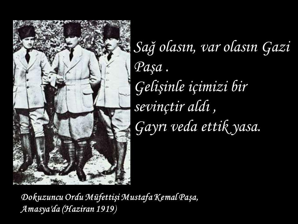 Dokuzuncu Ordu Müfettişi Mustafa Kemal Paşa, Amasya'da (Haziran 1919) Sağ olasın, var olasın Gazi Paşa. Gelişinle içimizi bir sevinçtir aldı, Gayrı ve