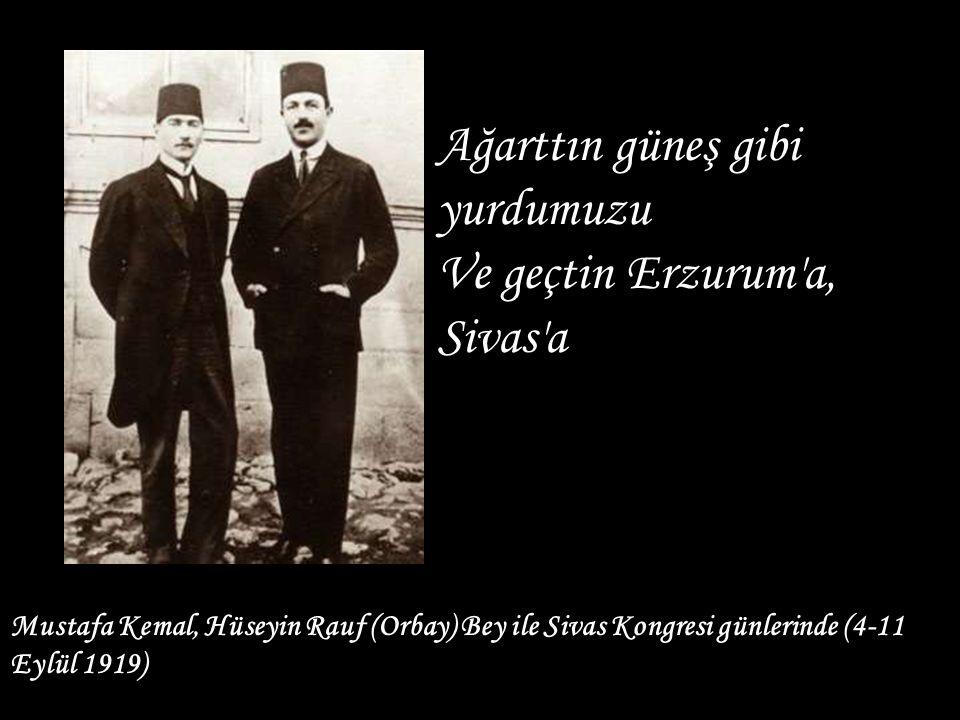 Mustafa Kemal, Hüseyin Rauf (Orbay) Bey ile Sivas Kongresi günlerinde (4-11 Eylül 1919) Ağarttın güneş gibi yurdumuzu Ve geçtin Erzurum'a, Sivas'a