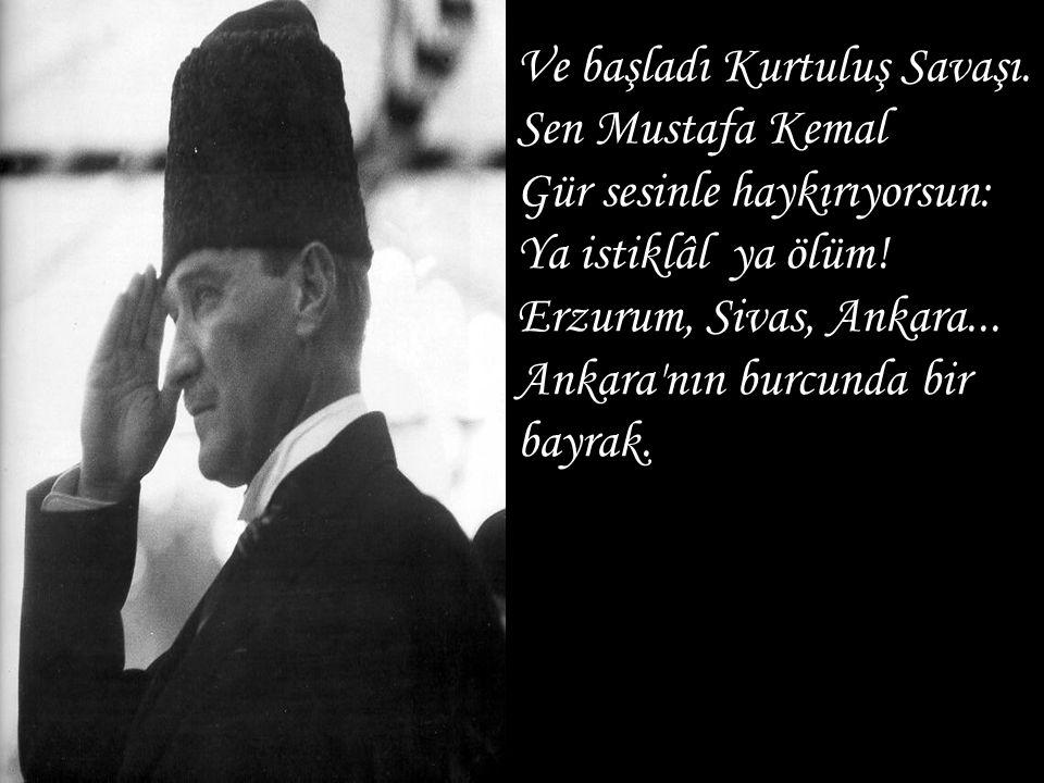 Ve başladı Kurtuluş Savaşı. Sen Mustafa Kemal Gür sesinle haykırıyorsun: Ya istiklâl ya ölüm! Erzurum, Sivas, Ankara... Ankara'nın burcunda bir bayrak