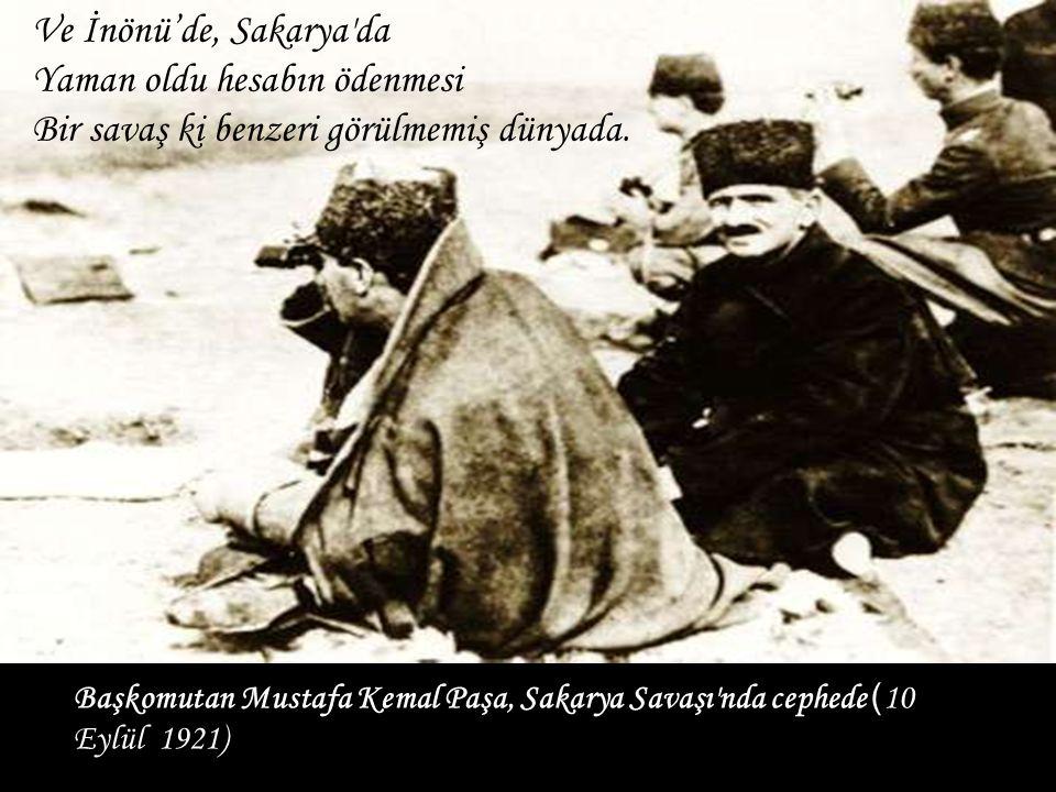 Başkomutan Mustafa Kemal Paşa, Sakarya Savaşı'nda cephede ( 10 Eylül 1921) Ve İnönü'de, Sakarya'da Yaman oldu hesabın ödenmesi Bir savaş ki benzeri gö