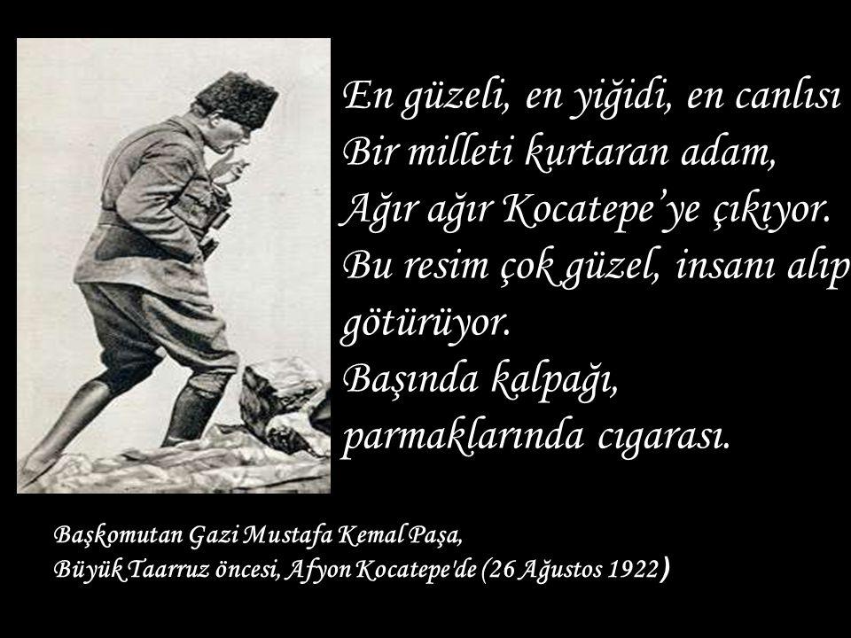Başkomutan Gazi Mustafa Kemal Paşa, Büyük Taarruz öncesi, Afyon Kocatepe'de (26 Ağustos 1922 ) En güzeli, en yiğidi, en canlısı Bir milleti kurtaran a