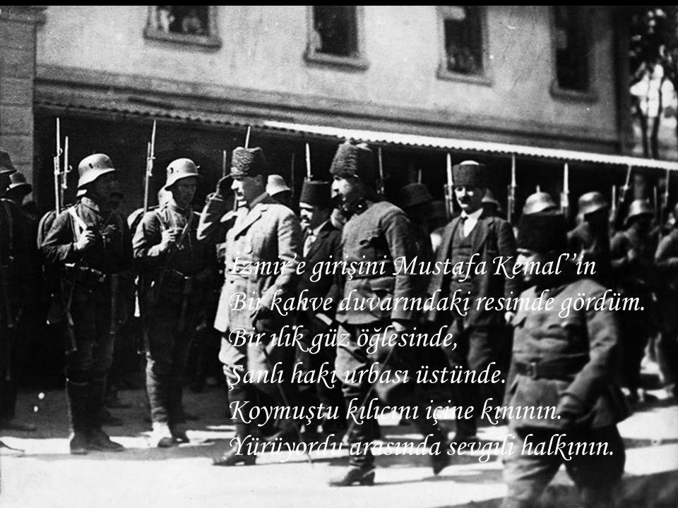 İzmir'e girişini Mustafa Kemal''in Bir kahve duvarındaki resimde gördüm. Bir ılık güz öğlesinde, Şanlı haki urbası üstünde. Koymuştu kılıcını içine kı