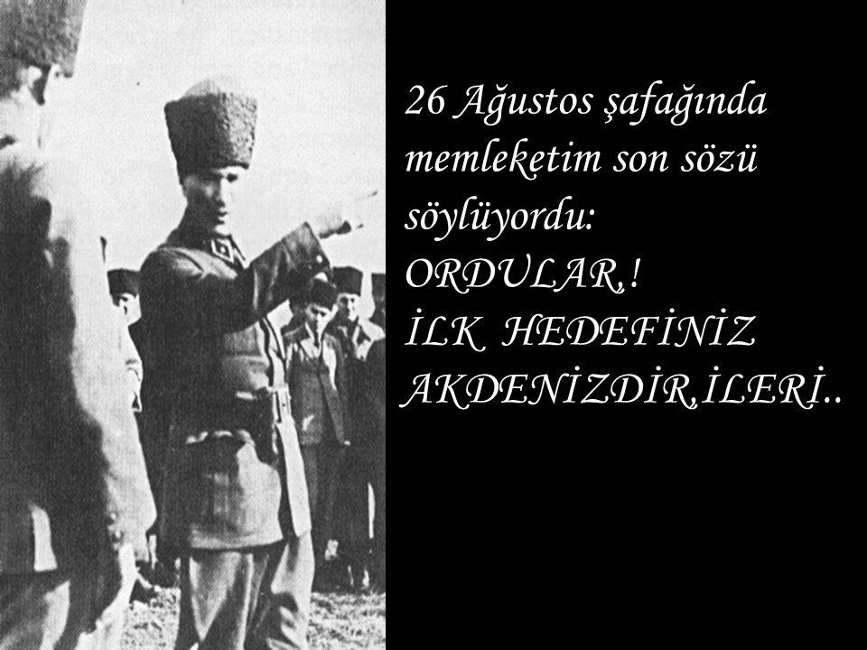 26 Ağustos şafağında memleketim son sözü söylüyordu: ORDULAR,! İLK HEDEFİNİZ AKDENİZDİR,İLERİ..