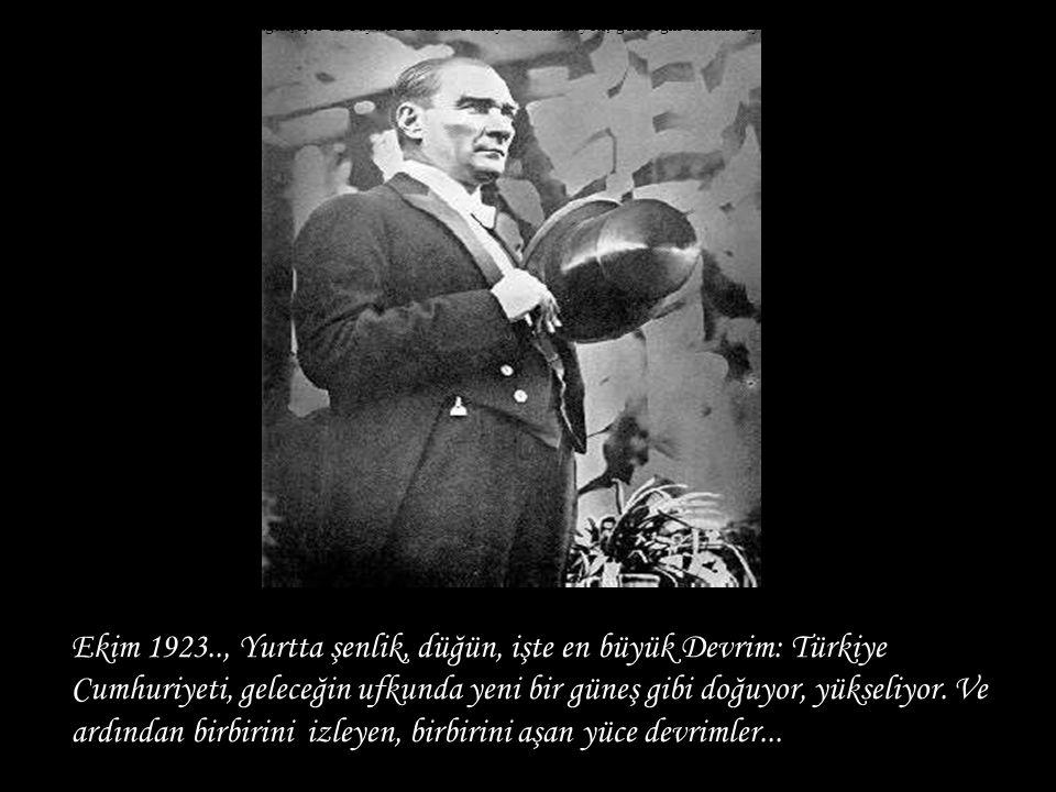 Ekim 1923.., Yurtta şenlik, düğün, işte en büyük Devrim: Türkiye Cumhuriyeti, geleceğin ufkunda yeni bir güneş gibi doğuyor, yükseliyor. Ve ardından b
