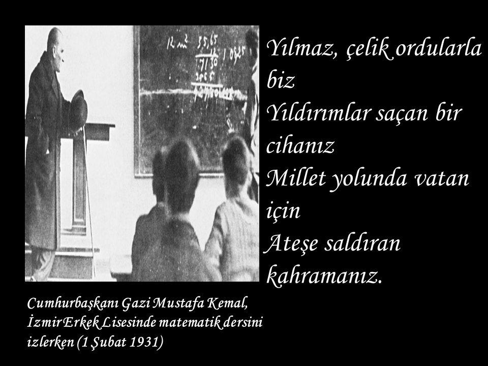 Cumhurbaşkanı Gazi Mustafa Kemal, İzmir Erkek Lisesinde matematik dersini izlerken (1 Şubat 1931) Yılmaz, çelik ordularla biz Yıldırımlar saçan bir ci