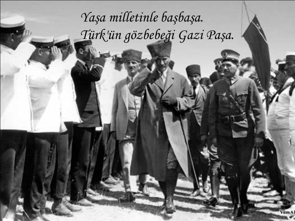 Yaşa milletinle başbaşa. Türk'ün gözbebeği Gazi Paşa.