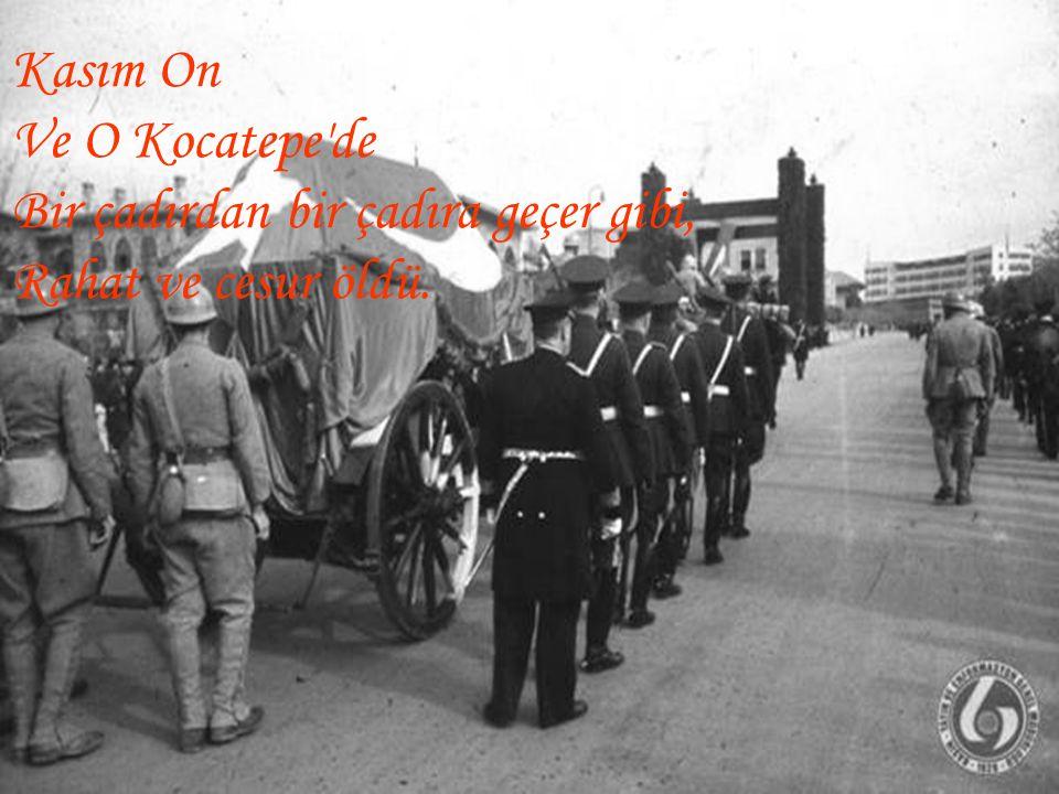 Kasım On Ve O Kocatepe'de Bir çadırdan bir çadıra geçer gibi, Rahat ve cesur öldü.