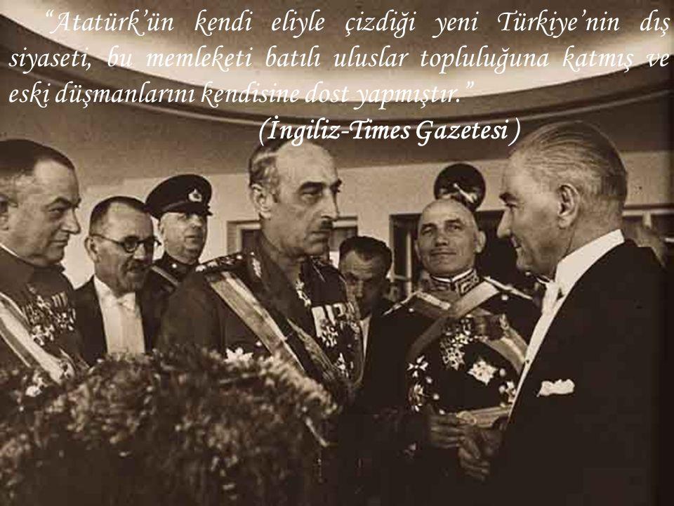 """""""Atatürk'ün kendi eliyle çizdiği yeni Türkiye'nin dış siyaseti, bu memleketi batılı uluslar topluluğuna katmış ve eski düşmanlarını kendisine dost yap"""